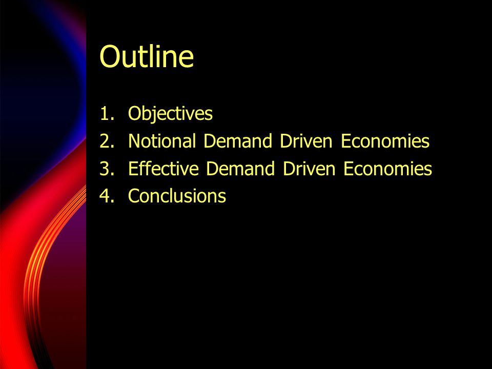 Outline 1.Objectives 2.Notional Demand Driven Economies 3.Effective Demand Driven Economies 4.Conclusions