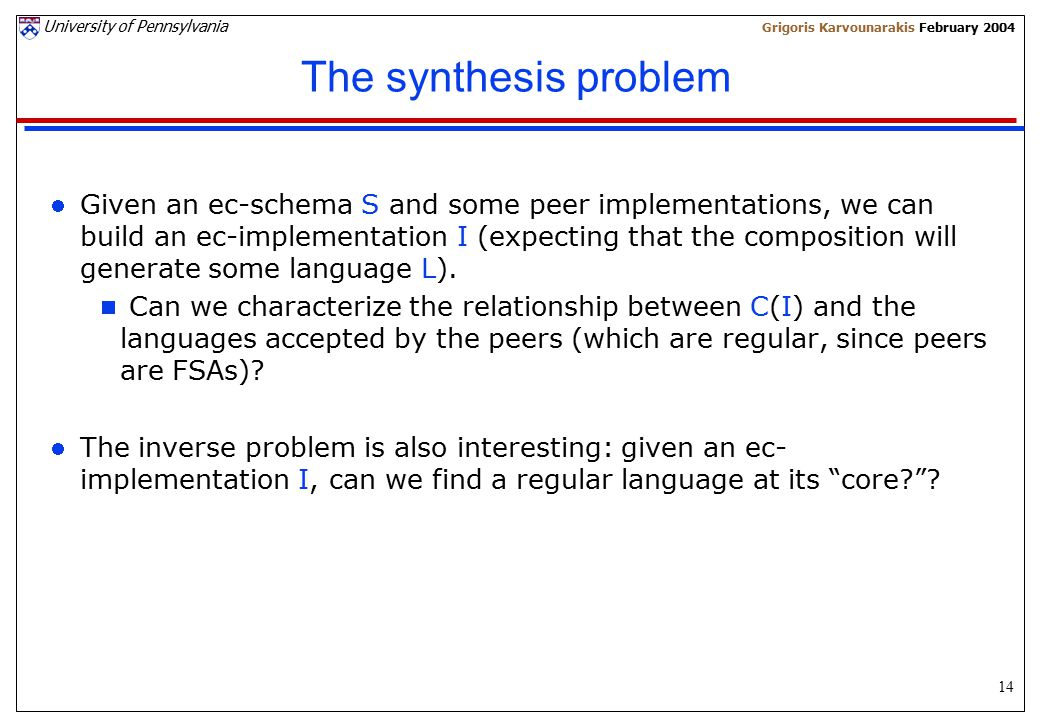 14 University of Pennsylvania Grigoris Karvounarakis February 2004 The synthesis problem Given an ec-schema S and some peer implementations, we can build an ec-implementation I (expecting that the composition will generate some language L).