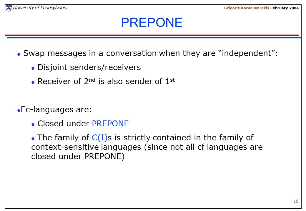 15 University of Pennsylvania Grigoris Karvounarakis February 2004 PREPONE l Swap messages in a conversation when they are independent : l Disjoint senders/receivers l Receiver of 2 nd is also sender of 1 st l Ec-languages are: l Closed under PREPONE l The family of C(I)s is strictly contained in the family of context-sensitive languages (since not all cf languages are closed under PREPONE)