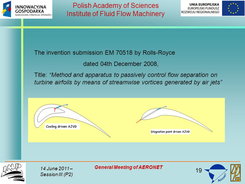 19 Polish Academy of Sciences Institute of Fluid Flow Machinery 14 June 2011 – Session III (P2) General Meeting of AERONET The invention submission EM 70518 by Rolls-Royce dated 04th December 2008, Title: Method and apparatus to passively control flow separation on turbine airfoils by means of streamwise vortices generated by air jets