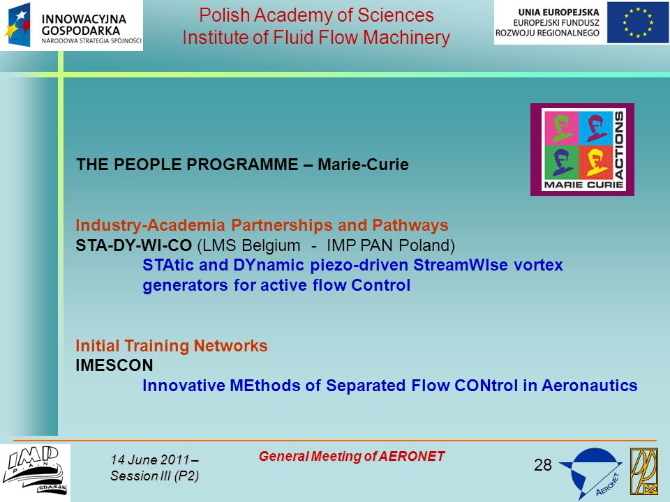 28 Polish Academy of Sciences Institute of Fluid Flow Machinery 14 June 2011 – Session III (P2) General Meeting of AERONET THE PEOPLE PROGRAMME – Marie-Curie Industry-Academia Partnerships and Pathways STA-DY-WI-CO (LMS Belgium - IMP PAN Poland) STAtic and DYnamic piezo-driven StreamWIse vortex generators for active flow Control Initial Training Networks IMESCON Innovative MEthods of Separated Flow CONtrol in Aeronautics