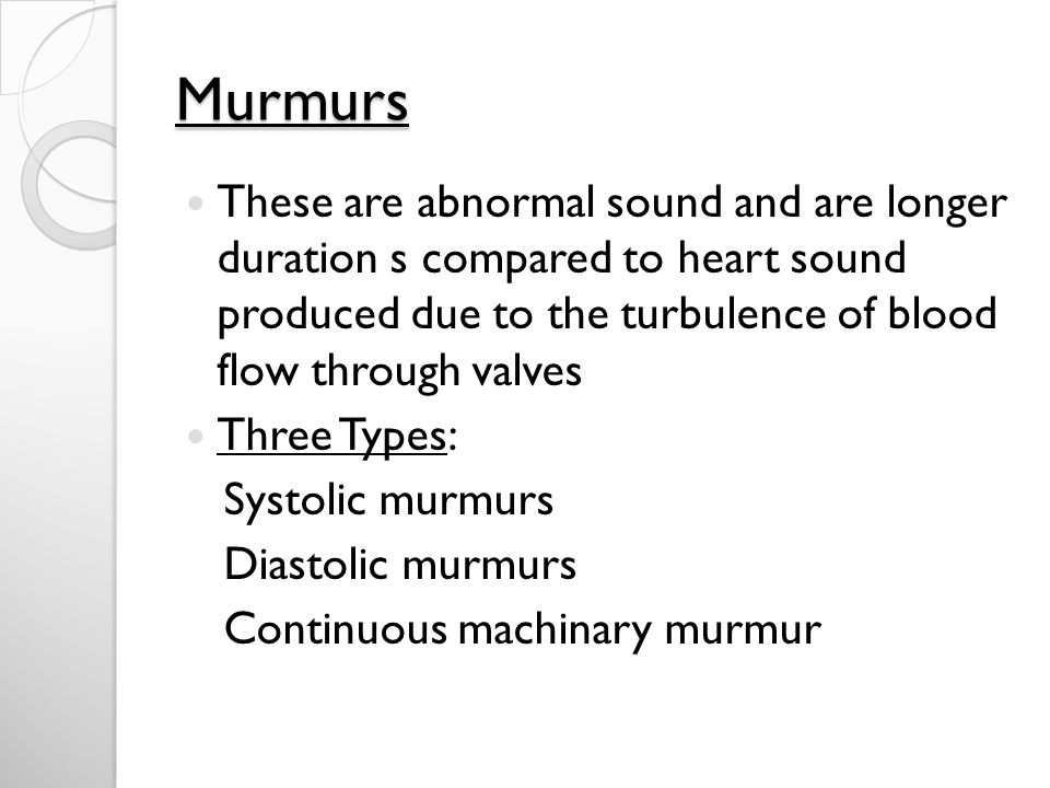 Murmurs These are abnormal sound and are longer duration s compared to heart sound produced due to the turbulence of blood flow through valves Three Types: Systolic murmurs Diastolic murmurs Continuous machinary murmur
