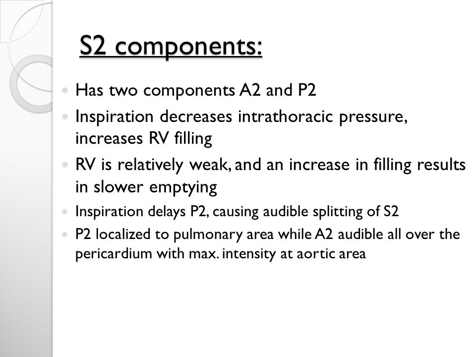 S2 components: Has two components A2 and P2 Inspiration decreases intrathoracic pressure, increases RV filling RV is relatively weak, and an increase in filling results in slower emptying Inspiration delays P2, causing audible splitting of S2 P2 localized to pulmonary area while A2 audible all over the pericardium with max.