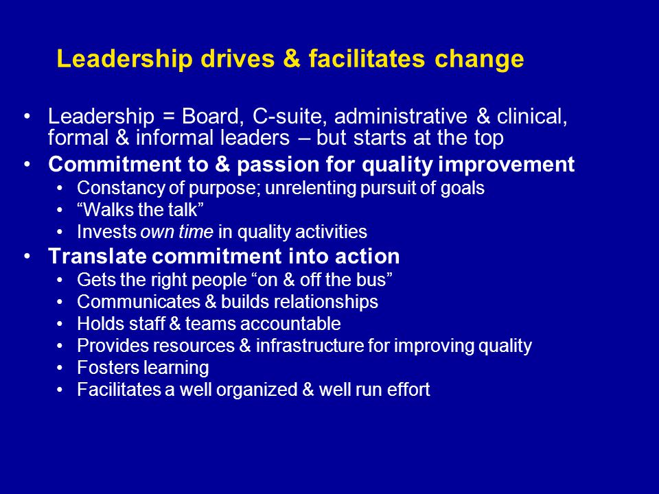 Leadership drives & facilitates change Leadership = Board, C-suite, administrative & clinical, formal & informal leaders – but starts at the top Commitment to & passion for quality improvement Constancy of purpose; unrelenting pursuit of goals Walks the talk Invests own time in quality activities Translate commitment into action Gets the right people on & off the bus Communicates & builds relationships Holds staff & teams accountable Provides resources & infrastructure for improving quality Fosters learning Facilitates a well organized & well run effort