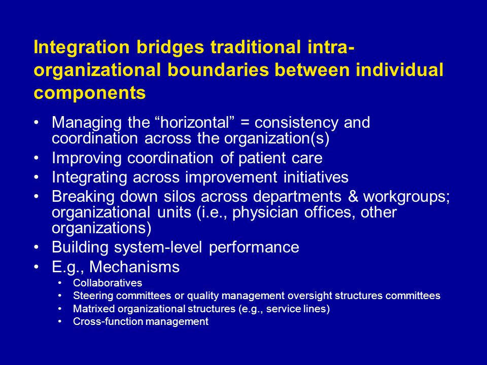 Integration bridges traditional intra- organizational boundaries between individual components Managing the horizontal = consistency and coordination across the organization(s) Improving coordination of patient care Integrating across improvement initiatives Breaking down silos across departments & workgroups; organizational units (i.e., physician offices, other organizations) Building system-level performance E.g., Mechanisms Collaboratives Steering committees or quality management oversight structures committees Matrixed organizational structures (e.g., service lines) Cross-function management