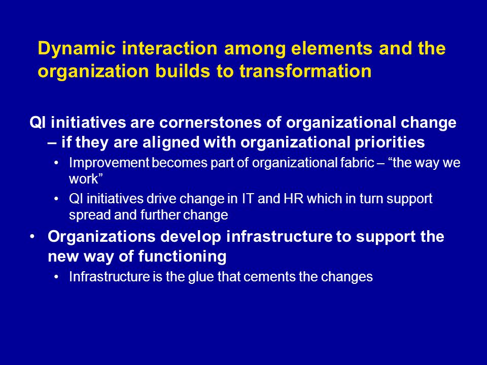 Dynamic interaction among elements and the organization builds to transformation QI initiatives are cornerstones of organizational change – if they ar