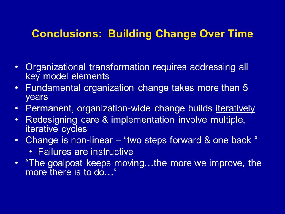 Conclusions: Building Change Over Time Organizational transformation requires addressing all key model elements Fundamental organization change takes more than 5 years Permanent, organization-wide change builds iteratively Redesigning care & implementation involve multiple, iterative cycles Change is non-linear – two steps forward & one back Failures are instructive The goalpost keeps moving…the more we improve, the more there is to do…