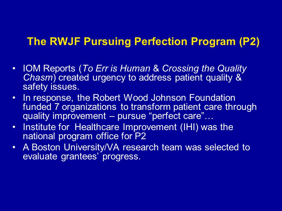 The RWJF Pursuing Perfection Program (P2) IOM Reports (To Err is Human & Crossing the Quality Chasm) created urgency to address patient quality & safe
