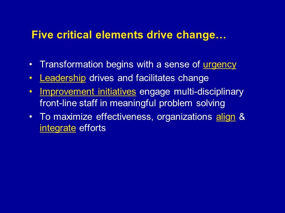 Five critical elements drive change… Transformation begins with a sense of urgency Leadership drives and facilitates change Improvement initiatives engage multi-disciplinary front-line staff in meaningful problem solving To maximize effectiveness, organizations align & integrate efforts