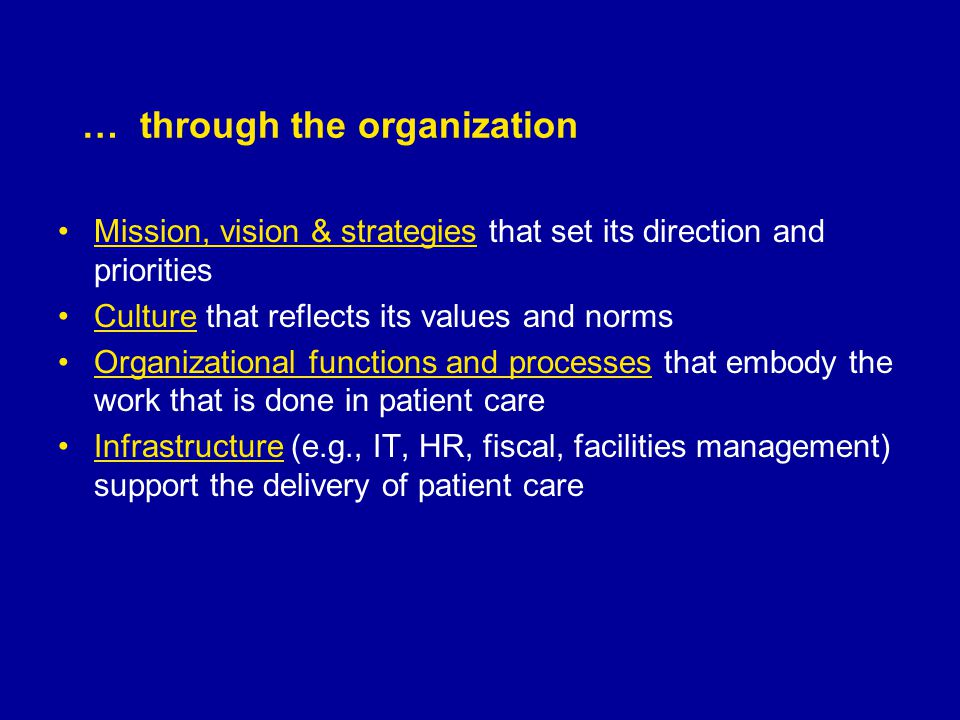 … through the organization Mission, vision & strategies that set its direction and priorities Culture that reflects its values and norms Organizational functions and processes that embody the work that is done in patient care Infrastructure (e.g., IT, HR, fiscal, facilities management) support the delivery of patient care