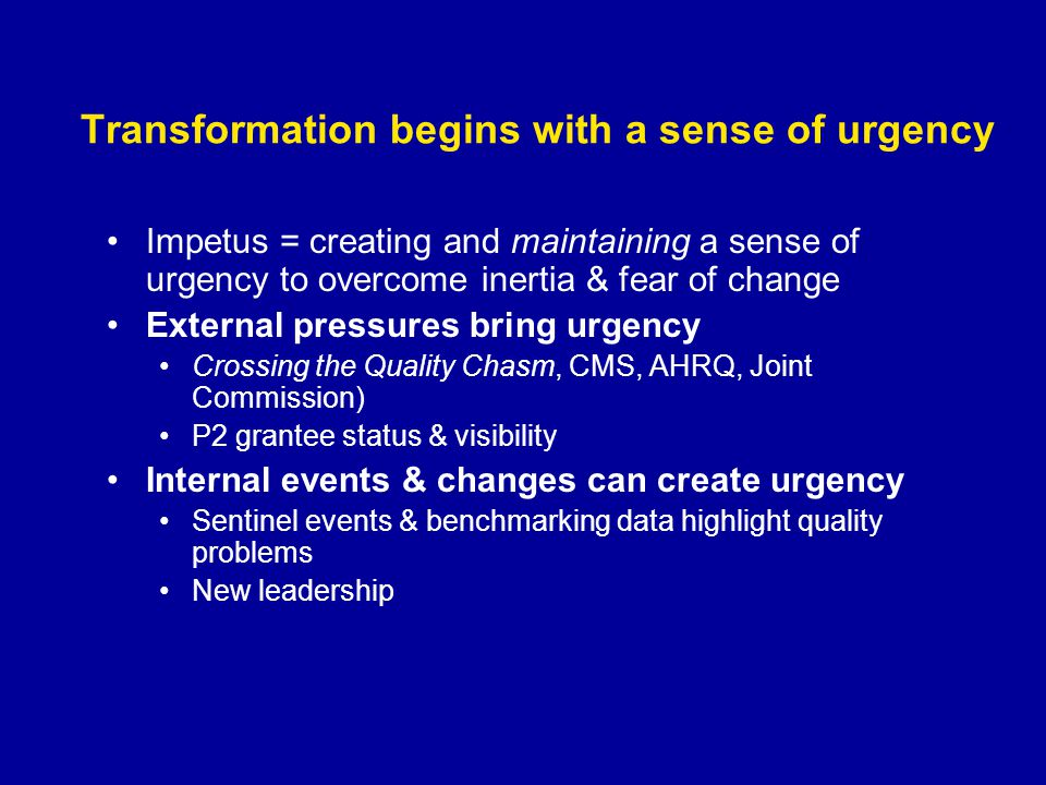 Transformation begins with a sense of urgency Impetus = creating and maintaining a sense of urgency to overcome inertia & fear of change External pressures bring urgency Crossing the Quality Chasm, CMS, AHRQ, Joint Commission) P2 grantee status & visibility Internal events & changes can create urgency Sentinel events & benchmarking data highlight quality problems New leadership
