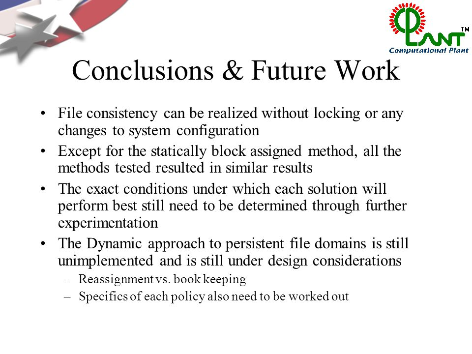 Conclusions & Future Work File consistency can be realized without locking or any changes to system configuration Except for the statically block assigned method, all the methods tested resulted in similar results The exact conditions under which each solution will perform best still need to be determined through further experimentation The Dynamic approach to persistent file domains is still unimplemented and is still under design considerations –Reassignment vs.