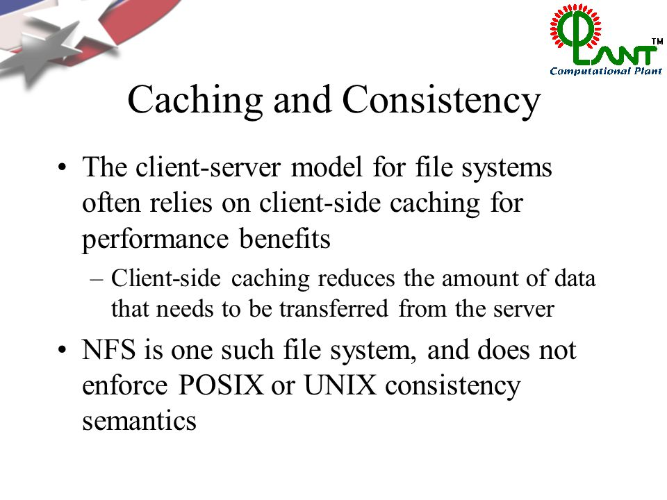 Caching and Consistency The client-server model for file systems often relies on client-side caching for performance benefits –Client-side caching reduces the amount of data that needs to be transferred from the server NFS is one such file system, and does not enforce POSIX or UNIX consistency semantics