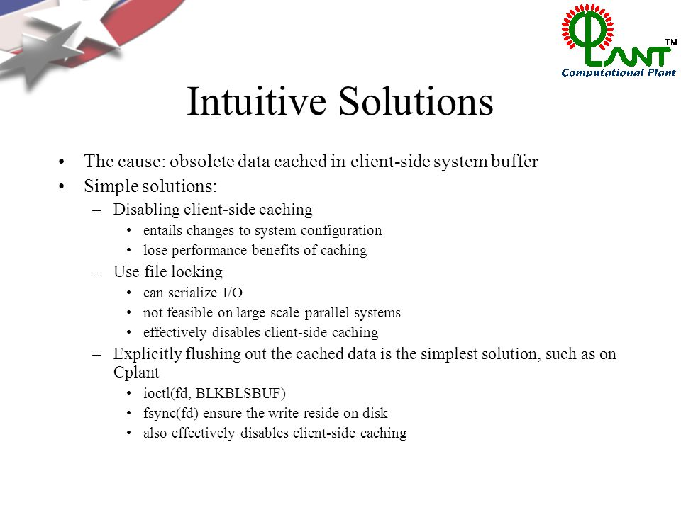 Intuitive Solutions The cause: obsolete data cached in client-side system buffer Simple solutions: –Disabling client-side caching entails changes to system configuration lose performance benefits of caching –Use file locking can serialize I/O not feasible on large scale parallel systems effectively disables client-side caching –Explicitly flushing out the cached data is the simplest solution, such as on Cplant ioctl(fd, BLKBLSBUF) fsync(fd) ensure the write reside on disk also effectively disables client-side caching