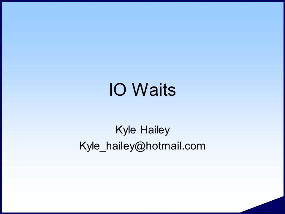 IO Waits Kyle Hailey Kyle_hailey@hotmail.com