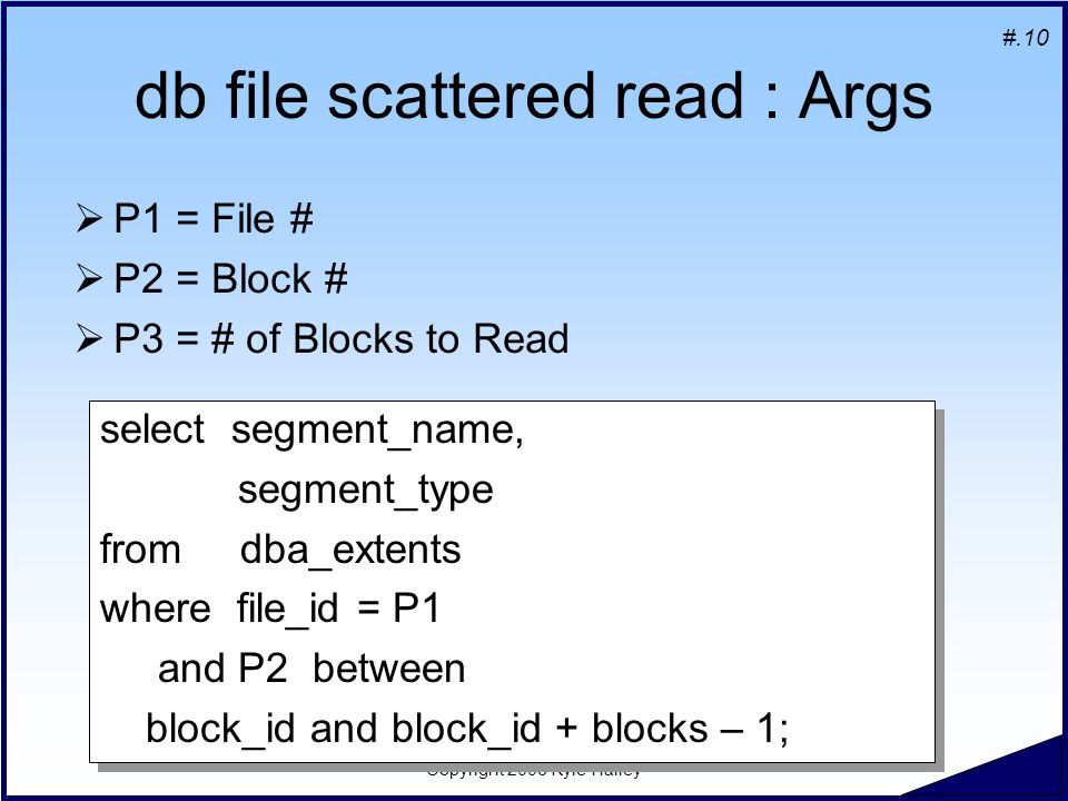 #.10 Copyright 2006 Kyle Hailey db file scattered read : Args  P1 = File #  P2 = Block #  P3 = # of Blocks to Read select segment_name, segment_type from dba_extents where file_id = P1 and P2 between block_id and block_id + blocks – 1; select segment_name, segment_type from dba_extents where file_id = P1 and P2 between block_id and block_id + blocks – 1;