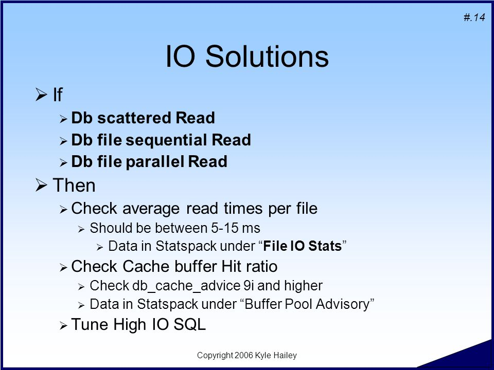 #.14 Copyright 2006 Kyle Hailey IO Solutions  If  Db scattered Read  Db file sequential Read  Db file parallel Read  Then  Check average read times per file  Should be between 5-15 ms  Data in Statspack under File IO Stats  Check Cache buffer Hit ratio  Check db_cache_advice 9i and higher  Data in Statspack under Buffer Pool Advisory  Tune High IO SQL