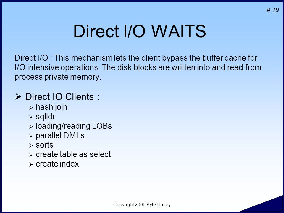 #.19 Copyright 2006 Kyle Hailey Direct I/O WAITS Direct I/O : This mechanism lets the client bypass the buffer cache for I/O intensive operations.