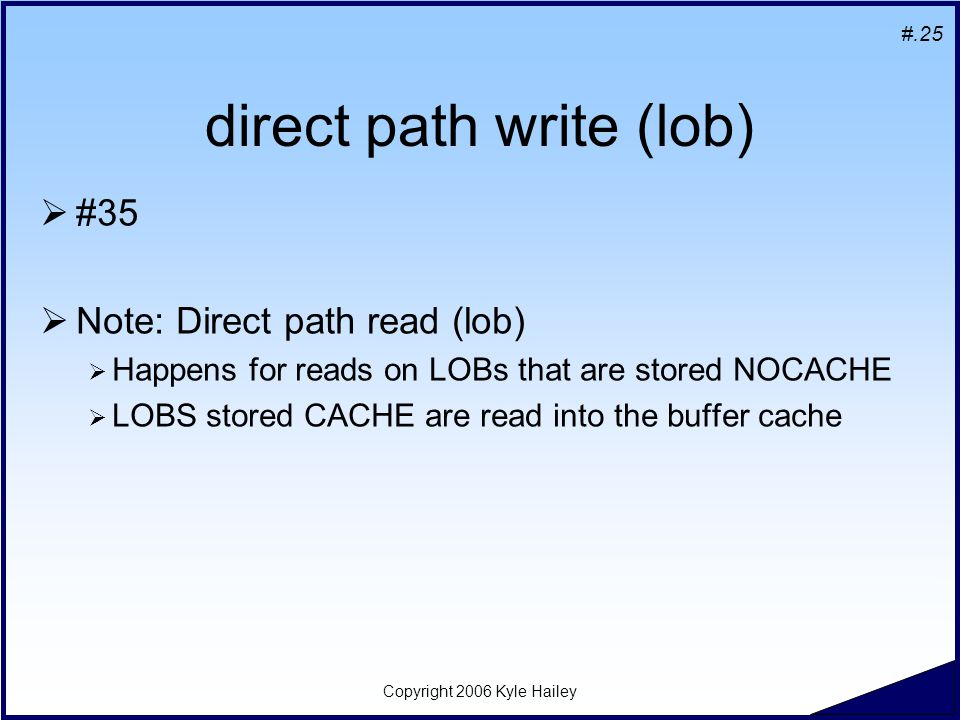 #.25 Copyright 2006 Kyle Hailey direct path write (lob)  #35  Note: Direct path read (lob)  Happens for reads on LOBs that are stored NOCACHE  LOB