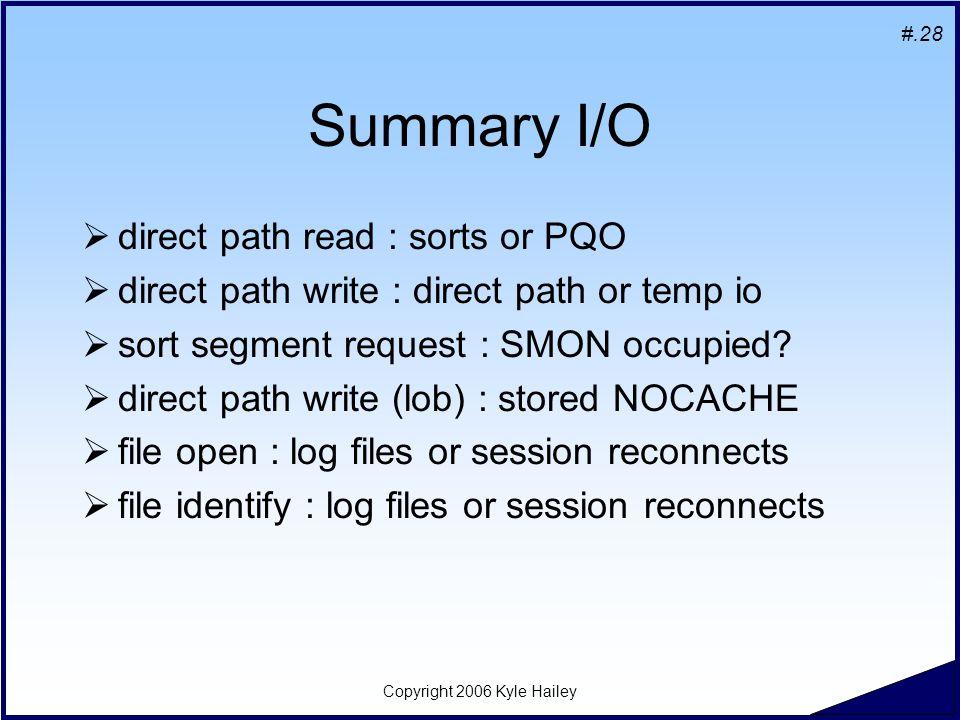 #.28 Copyright 2006 Kyle Hailey Summary I/O  direct path read : sorts or PQO  direct path write : direct path or temp io  sort segment request : SMON occupied.