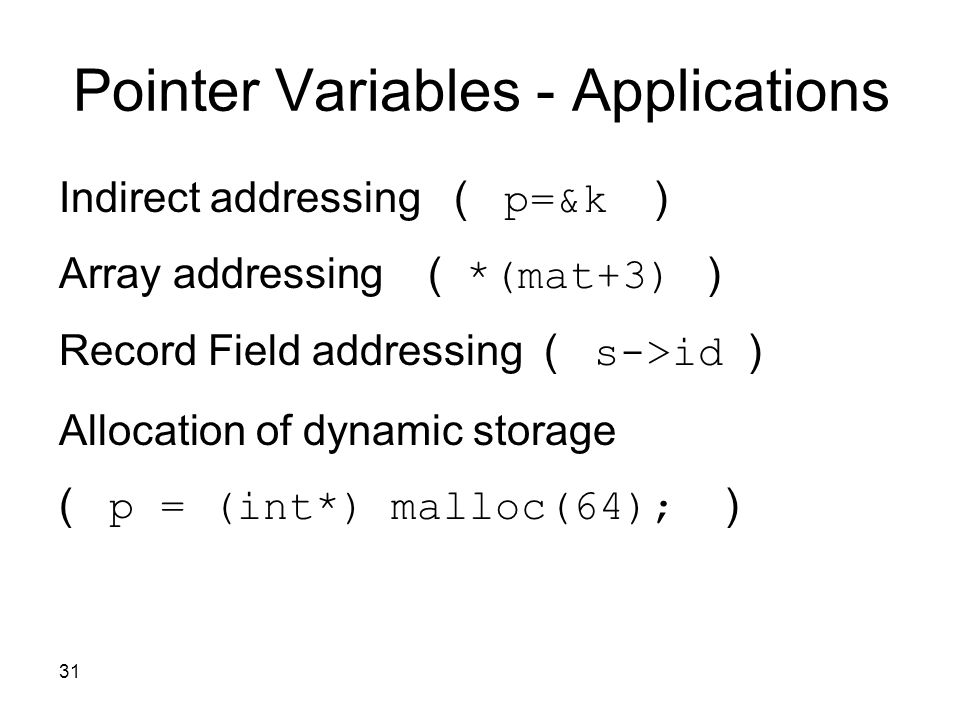 31 Pointer Variables - Applications Indirect addressing ( p=&k ) Array addressing ( *(mat+3) ) Record Field addressing ( s->id ) Allocation of dynamic storage ( p = (int*) malloc(64); )