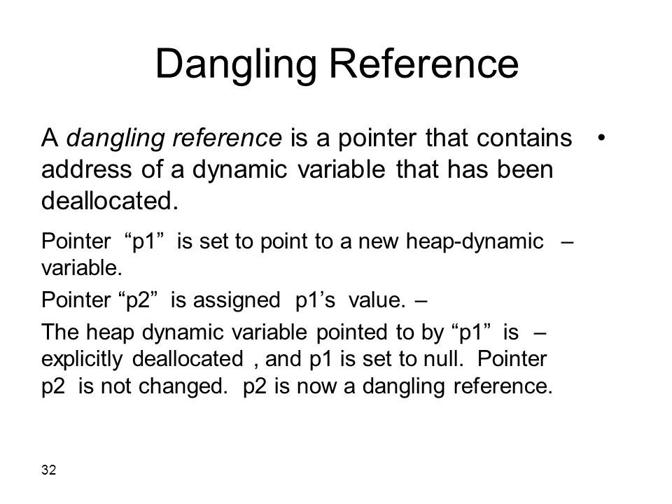 "32 Dangling Reference A dangling reference is a pointer that contains address of a dynamic variable that has been deallocated. –Pointer ""p1"" is set to"