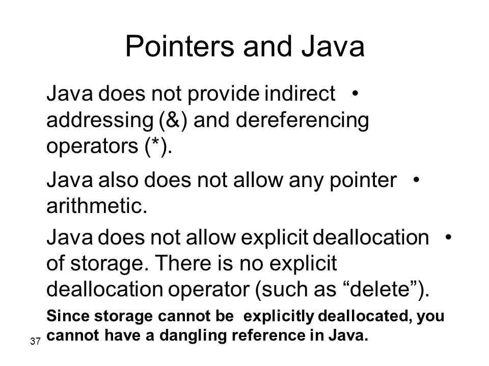 37 Pointers and Java Java does not provide indirect addressing (&) and dereferencing operators (*). Java also does not allow any pointer arithmetic. J