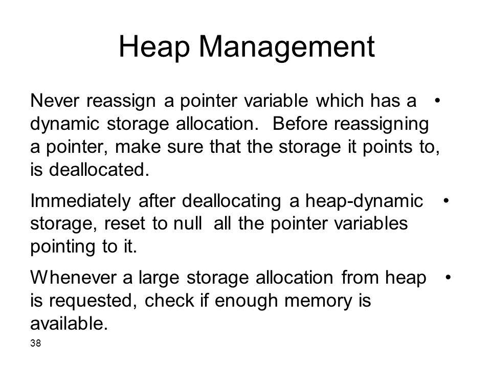 38 Heap Management Never reassign a pointer variable which has a dynamic storage allocation. Before reassigning a pointer, make sure that the storage