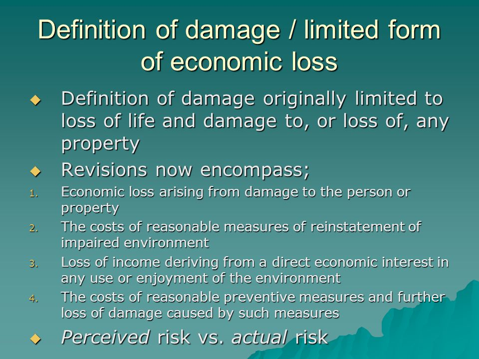 Definition of damage / limited form of economic loss  Definition of damage originally limited to loss of life and damage to, or loss of, any property  Revisions now encompass; 1.