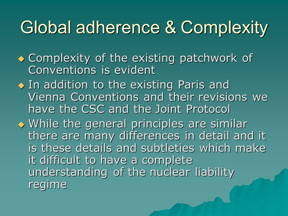 Global adherence & Complexity  Complexity of the existing patchwork of Conventions is evident  In addition to the existing Paris and Vienna Conventions and their revisions we have the CSC and the Joint Protocol  While the general principles are similar there are many differences in detail and it is these details and subtleties which make it difficult to have a complete understanding of the nuclear liability regime