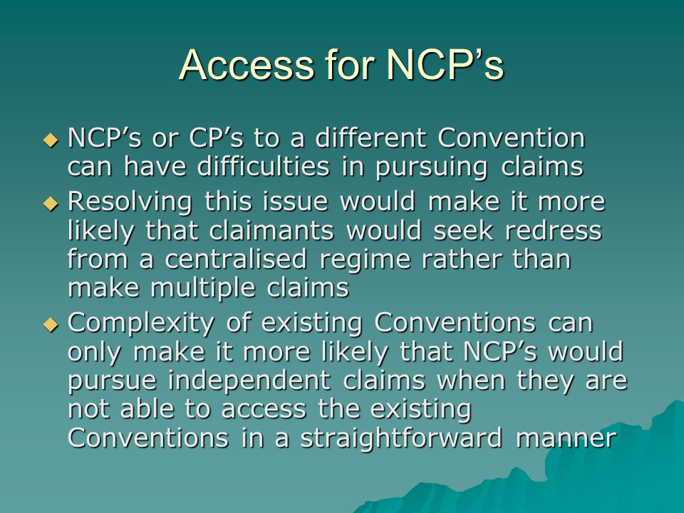 Access for NCP's  NCP's or CP's to a different Convention can have difficulties in pursuing claims  Resolving this issue would make it more likely that claimants would seek redress from a centralised regime rather than make multiple claims  Complexity of existing Conventions can only make it more likely that NCP's would pursue independent claims when they are not able to access the existing Conventions in a straightforward manner