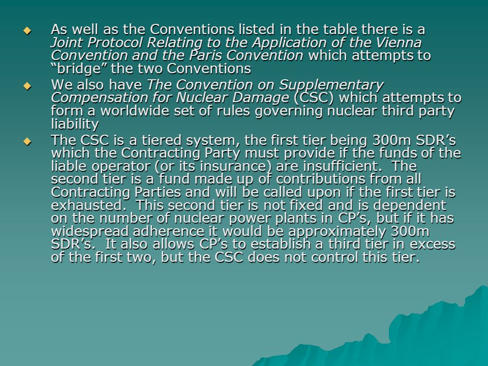  As well as the Conventions listed in the table there is a Joint Protocol Relating to the Application of the Vienna Convention and the Paris Convention which attempts to bridge the two Conventions  We also have The Convention on Supplementary Compensation for Nuclear Damage (CSC) which attempts to form a worldwide set of rules governing nuclear third party liability  The CSC is a tiered system, the first tier being 300m SDR's which the Contracting Party must provide if the funds of the liable operator (or its insurance) are insufficient.