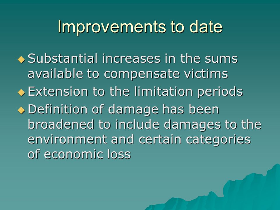 Improvements to date  Substantial increases in the sums available to compensate victims  Extension to the limitation periods  Definition of damage has been broadened to include damages to the environment and certain categories of economic loss