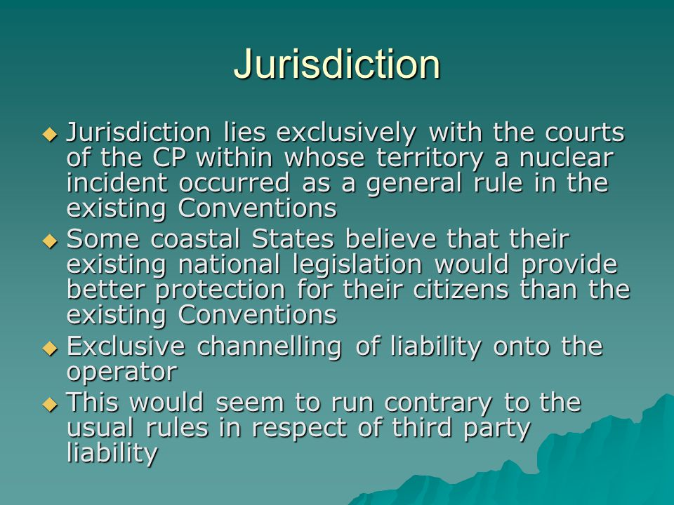 Jurisdiction  Jurisdiction lies exclusively with the courts of the CP within whose territory a nuclear incident occurred as a general rule in the existing Conventions  Some coastal States believe that their existing national legislation would provide better protection for their citizens than the existing Conventions  Exclusive channelling of liability onto the operator  This would seem to run contrary to the usual rules in respect of third party liability