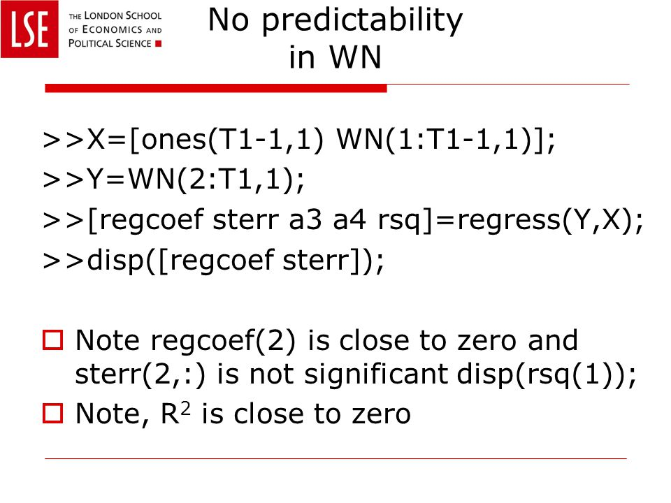 No predictability in WN >>X=[ones(T1-1,1) WN(1:T1-1,1)]; >>Y=WN(2:T1,1); >>[regcoef sterr a3 a4 rsq]=regress(Y,X); >>disp([regcoef sterr]);  Note reg