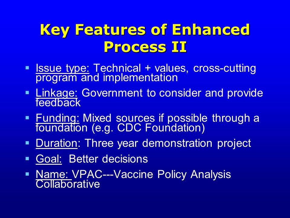 Key Features of Enhanced Process II  Issue type: Technical + values, cross-cutting program and implementation  Linkage: Government to consider and provide feedback  Funding: Mixed sources if possible through a foundation (e.g.