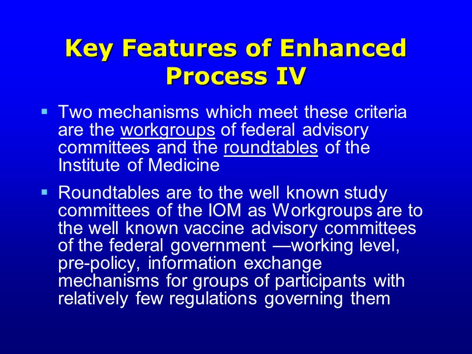 Key Features of Enhanced Process IV  Two mechanisms which meet these criteria are the workgroups of federal advisory committees and the roundtables of the Institute of Medicine  Roundtables are to the well known study committees of the IOM as Workgroups are to the well known vaccine advisory committees of the federal government —working level, pre-policy, information exchange mechanisms for groups of participants with relatively few regulations governing them