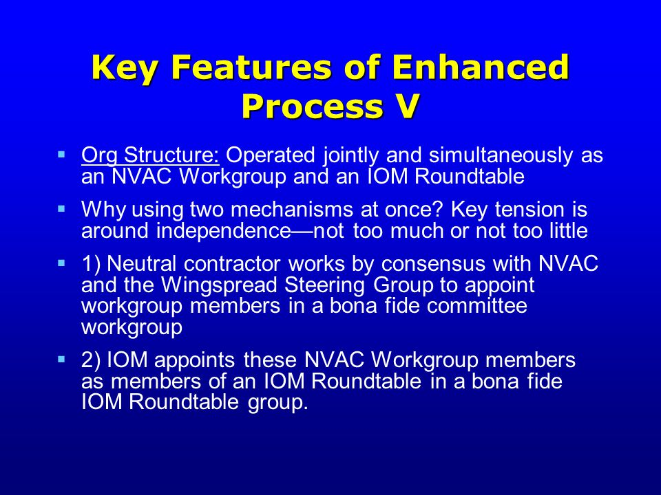 Key Features of Enhanced Process V  Org Structure: Operated jointly and simultaneously as an NVAC Workgroup and an IOM Roundtable  Why using two mechanisms at once.