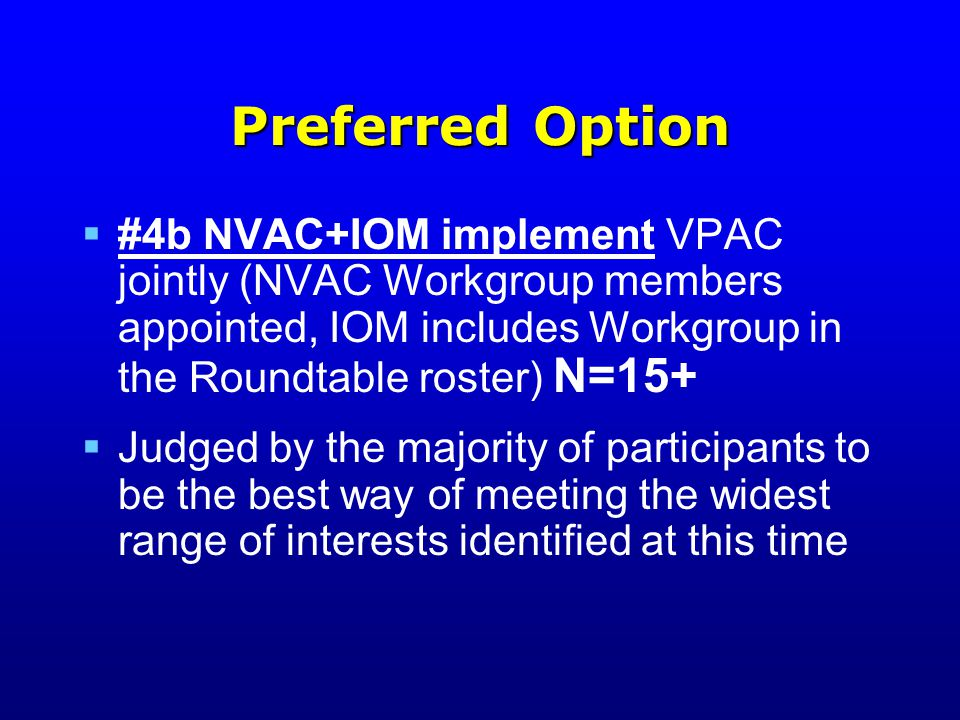 Preferred Option  #4b NVAC+IOM implement VPAC jointly (NVAC Workgroup members appointed, IOM includes Workgroup in the Roundtable roster) N=15+  Judged by the majority of participants to be the best way of meeting the widest range of interests identified at this time