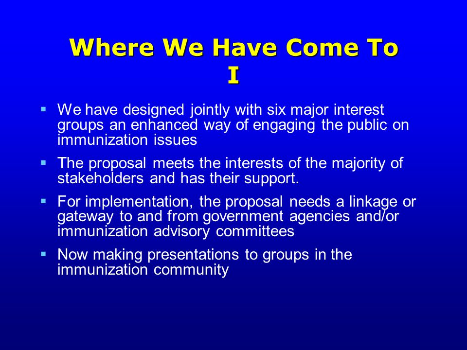 Where We Have Come To I  We have designed jointly with six major interest groups an enhanced way of engaging the public on immunization issues  The proposal meets the interests of the majority of stakeholders and has their support.