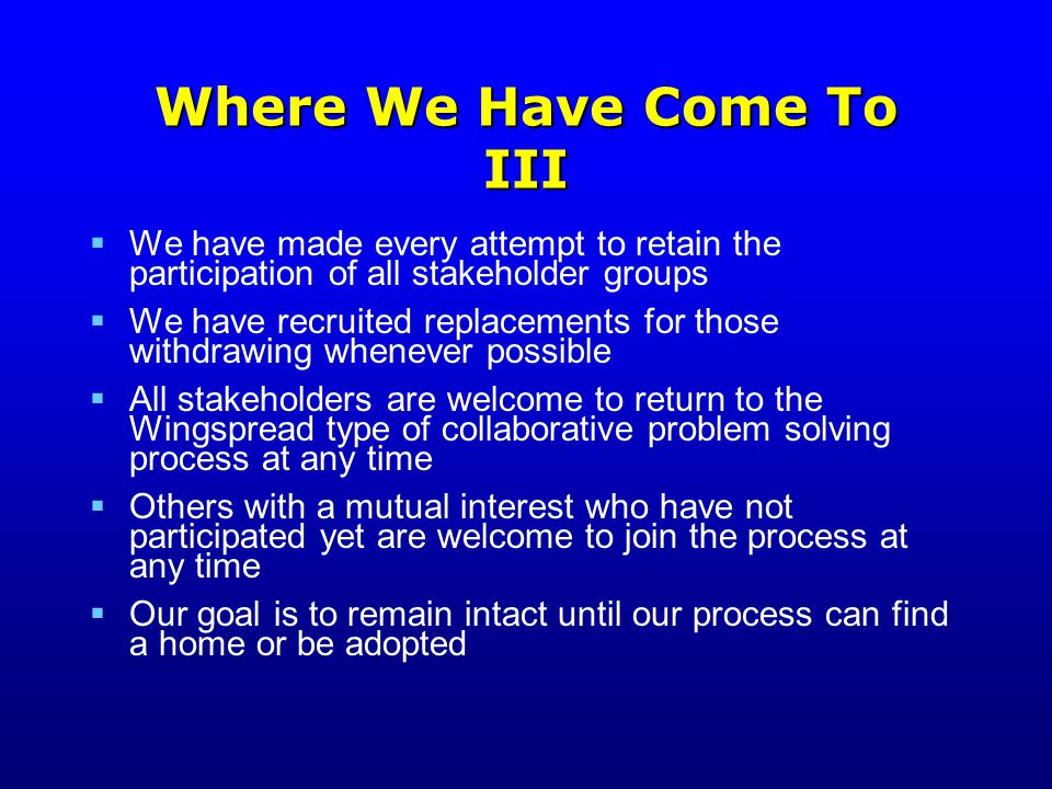 Where We Have Come To III  We have made every attempt to retain the participation of all stakeholder groups  We have recruited replacements for those withdrawing whenever possible  All stakeholders are welcome to return to the Wingspread type of collaborative problem solving process at any time  Others with a mutual interest who have not participated yet are welcome to join the process at any time  Our goal is to remain intact until our process can find a home or be adopted