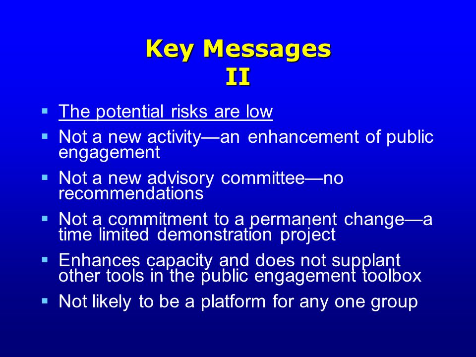 Key Messages II  The potential risks are low  Not a new activity—an enhancement of public engagement  Not a new advisory committee—no recommendations  Not a commitment to a permanent change—a time limited demonstration project  Enhances capacity and does not supplant other tools in the public engagement toolbox  Not likely to be a platform for any one group