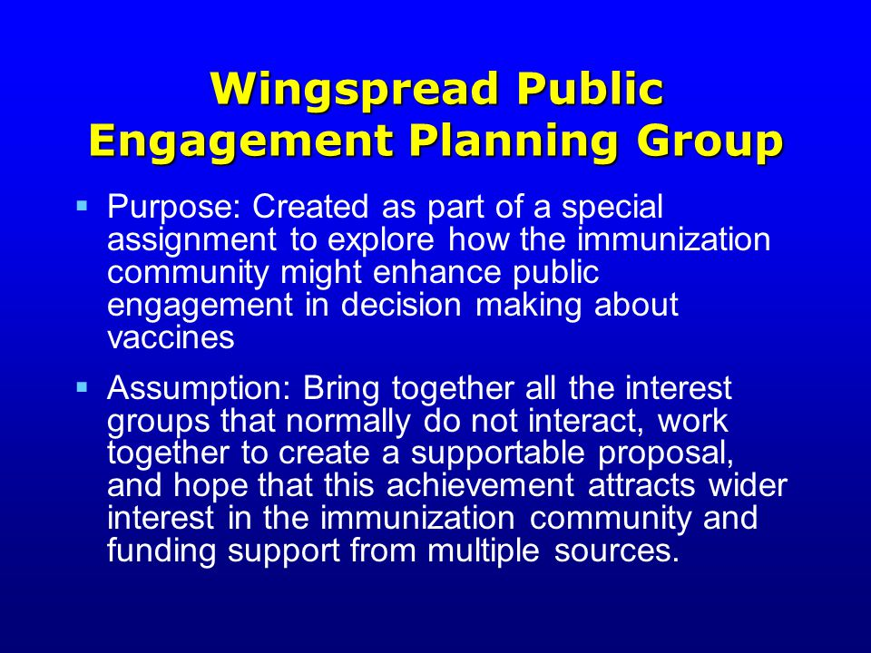 Chronology  July 2002 First Wingspread Conference—Topic deemed worth exploring further  Sept 2002 Steering Committee created  Nov 2002-May 2003 Steering Comm meetings  May 2003 Draft proposal recommended by Steering C  May 2003 Second meeting of Wingspread Planning Group  May 2003 Proposal agreed upon for a Demonstration Project—VPAC  June 2003 & beyond Transitioning from planning by the Wingspread Group to review and consideration by others continued
