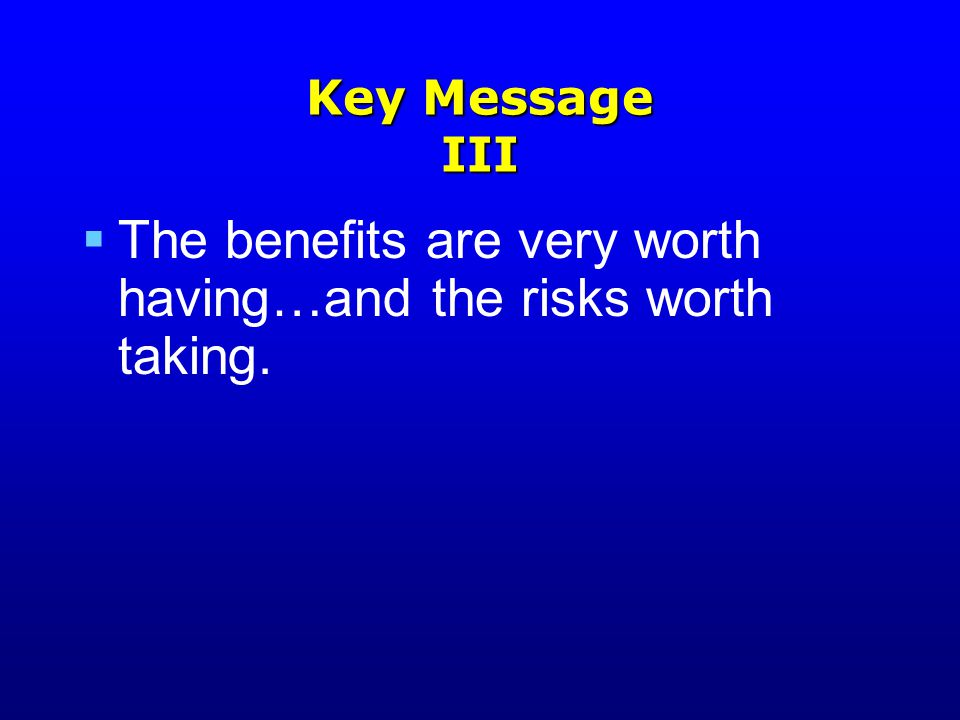 Key Message III  The benefits are very worth having…and the risks worth taking.