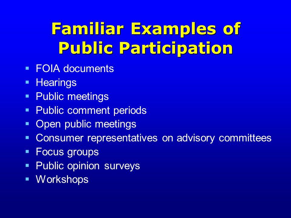 Familiar Examples of Public Participation  FOIA documents  Hearings  Public meetings  Public comment periods  Open public meetings  Consumer representatives on advisory committees  Focus groups  Public opinion surveys  Workshops