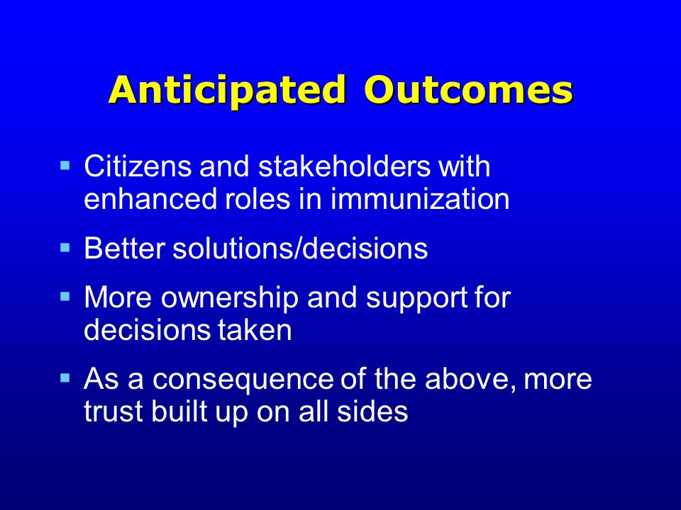 Anticipated Outcomes  Citizens and stakeholders with enhanced roles in immunization  Better solutions/decisions  More ownership and support for decisions taken  As a consequence of the above, more trust built up on all sides