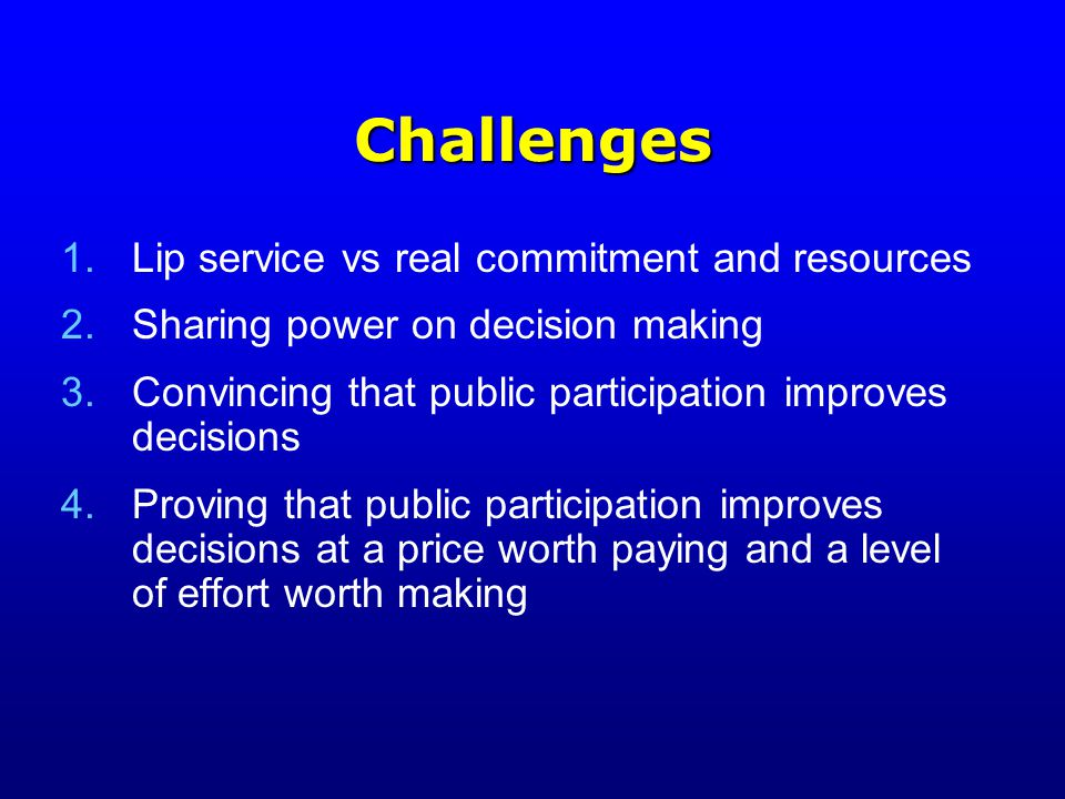 Challenges 1.Lip service vs real commitment and resources 2.Sharing power on decision making 3.Convincing that public participation improves decisions 4.Proving that public participation improves decisions at a price worth paying and a level of effort worth making