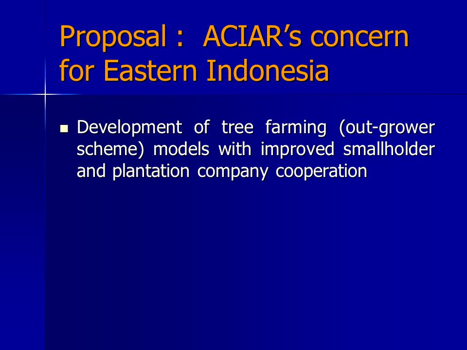 Proposal : ACIAR's concern for Eastern Indonesia Development of tree farming (out-grower scheme) models with improved smallholder and plantation company cooperation Development of tree farming (out-grower scheme) models with improved smallholder and plantation company cooperation