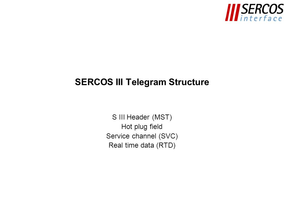 SERCOS III Telegram Structure S III Header (MST) Hot plug field Service channel (SVC) Real time data (RTD)