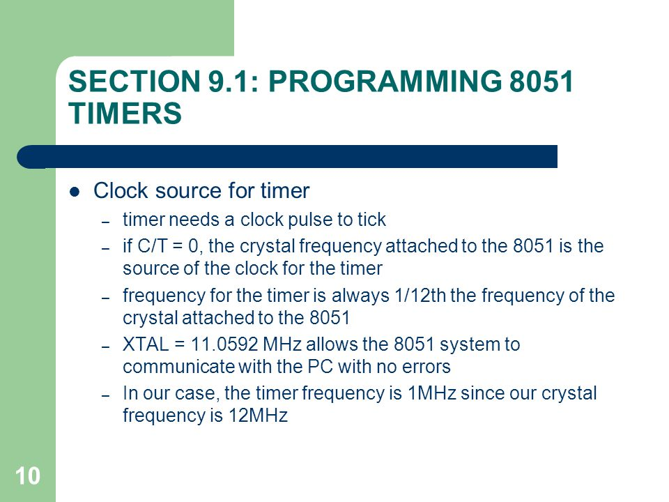 10 SECTION 9.1: PROGRAMMING 8051 TIMERS Clock source for timer – timer needs a clock pulse to tick – if C/T = 0, the crystal frequency attached to the 8051 is the source of the clock for the timer – frequency for the timer is always 1/12th the frequency of the crystal attached to the 8051 – XTAL = 11.0592 MHz allows the 8051 system to communicate with the PC with no errors – In our case, the timer frequency is 1MHz since our crystal frequency is 12MHz